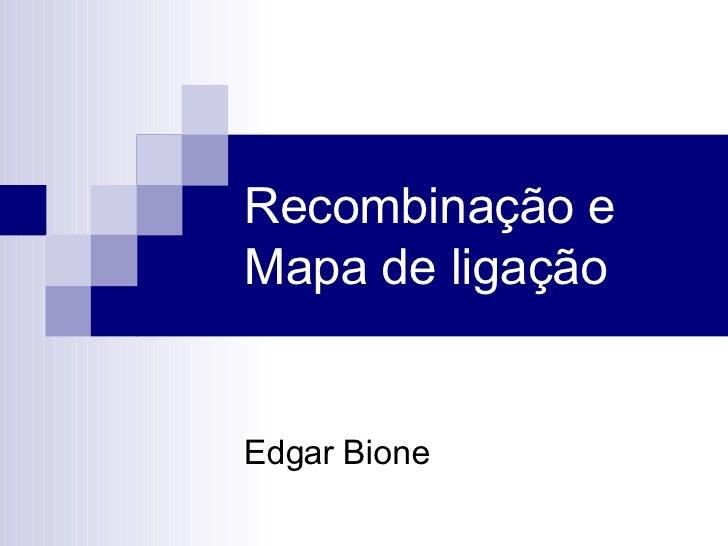 Recombinação e Mapa de ligação Edgar Bione