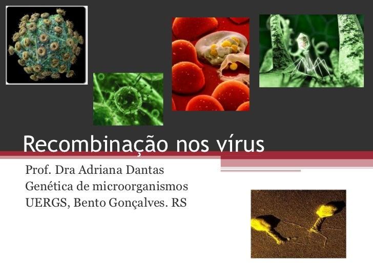 Recombinação nos vírusProf. Dra Adriana DantasGenética de microorganismosUERGS, Bento Gonçalves. RS