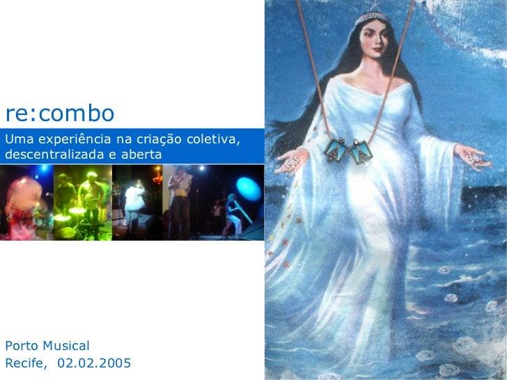 Uma experiência na criação coletiva, descentralizada e aberta re:combo Porto Musical Recife,  02.02.2005