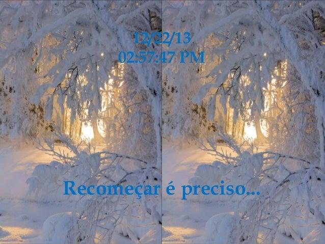 12/22/13 02:57:47 PM  Recomeçar é preciso...