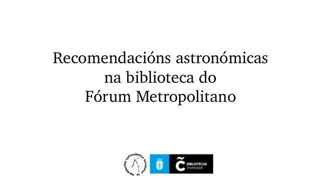 Recomendaciónsastronómicas nabibliotecado FórumMetropolitano