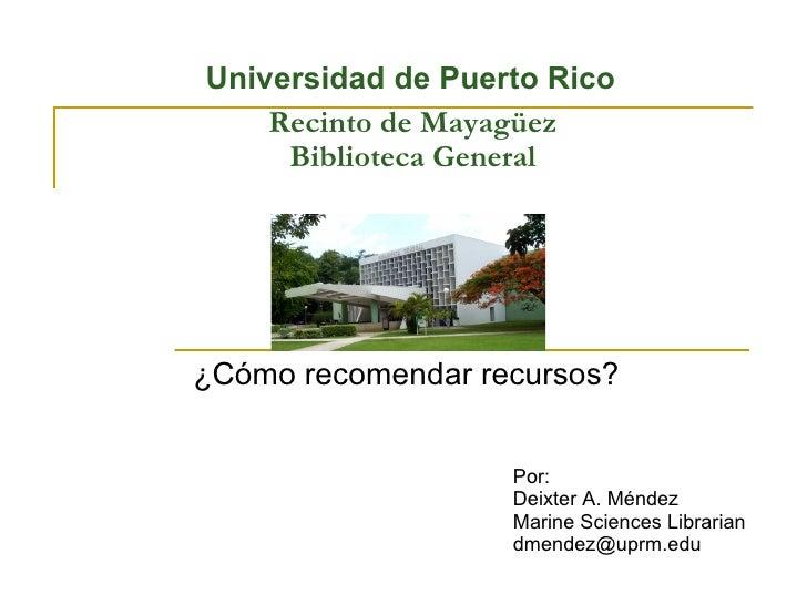 Recinto de Mayagüez Biblioteca General ¿Cómo recomendar recursos? Por: Deixter A. Méndez Marine Sciences Librarian [email_...