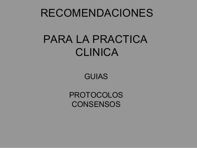 RECOMENDACIONES PARA LA PRACTICA CLINICA GUIAS PROTOCOLOS CONSENSOS