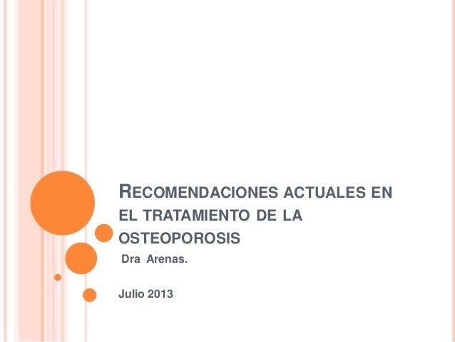 RECOMENDACIONES ACTUALES EN EL TRATAMIENTO DE LA OSTEOPOROSIS Dra Arenas. Julio 2013