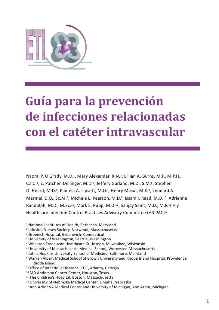 Guía para la prevenciónde infecciones relacionadascon el catéter intravascularNaomi P. OGrady, M.D.1, Mary Alexander, R.N....