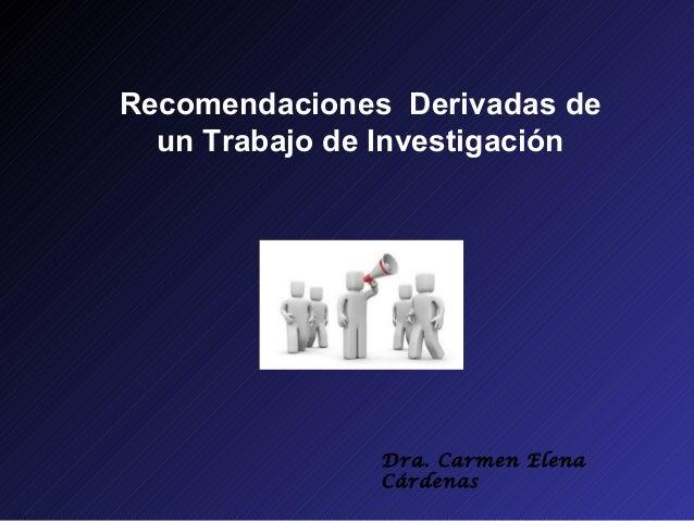 Recomendaciones Derivadas de  un Trabajo de Investigación               Dra. Carmen Elena               Cárdenas