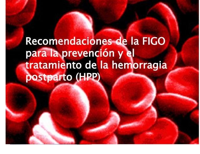 Recomendaciones de la FIGO para la prevención y el tratamiento de la hemorragia postparto (HPP) Recomendaciones de la FIGO...