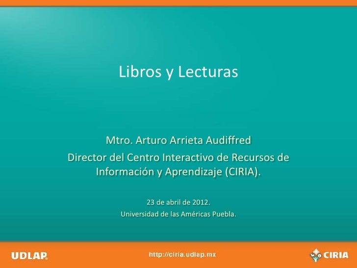 Libros y Lecturas        Mtro. Arturo Arrieta AudiffredDirector del Centro Interactivo de Recursos de      Información y A...