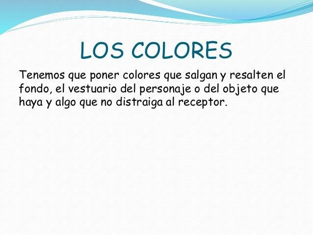 LOS COLORES  Tenemos que poner colores que salgan y resalten el  fondo, el vestuario del personaje o del objeto que  haya ...