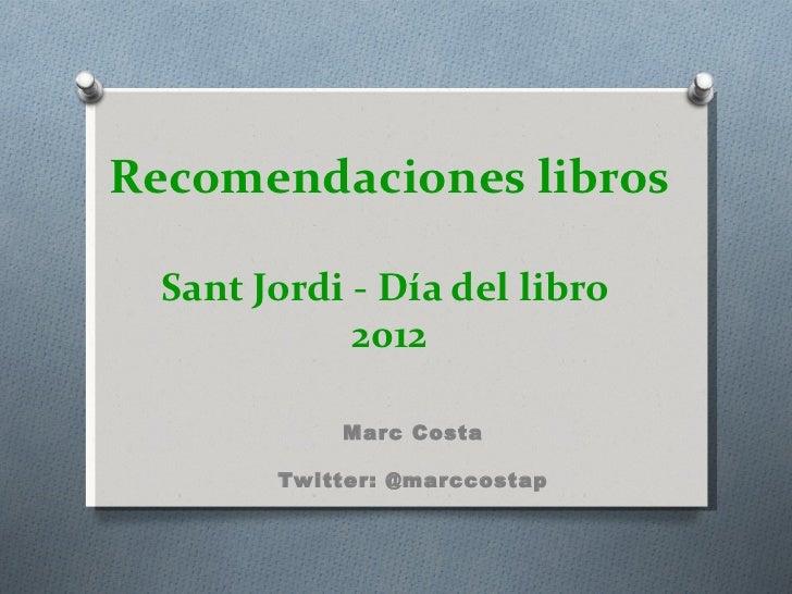 Recomendaciones libros  Sant Jordi - Día del libro             2012            Marc Costa        Twitter: @marccostap