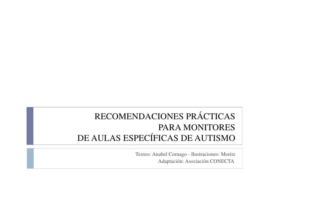 RECOMENDACIONES PRÁCTICAS                 PARA MONITORES DE AULAS ESPECÍFICAS DE AUTISMO            Textos: Anabel Cornago...