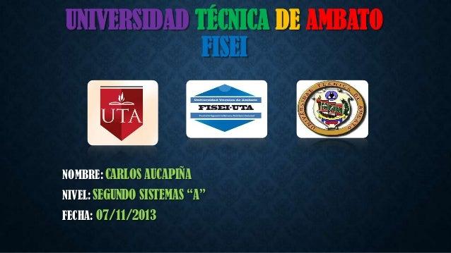 """UNIVERSIDAD TÉCNICA DE AMBATO FISEI  NOMBRE: CARLOS AUCAPIÑA NIVEL: SEGUNDO SISTEMAS """"A""""  FECHA: 07/11/2013"""