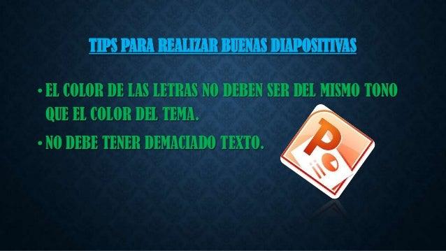 TIPS PARA REALIZAR BUENAS DIAPOSITIVAS • EL COLOR DE LAS LETRAS NO DEBEN SER DEL MISMO TONO QUE EL COLOR DEL TEMA. • NO DE...