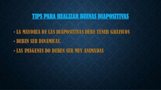 TIPS PARA REALIZAR BUENAS DIAPOSITIVAS • LA MAYORIA DE LAS DIAPOSITIVAS DEBE TENER GRÁFICOS • DEBEN SER DINAMICAS. • LAS I...