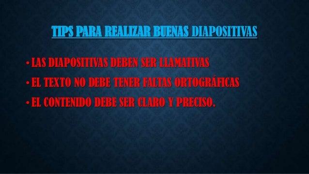TIPS PARA REALIZAR BUENAS DIAPOSITIVAS • LAS DIAPOSITIVAS DEBEN SER LLAMATIVAS • EL TEXTO NO DEBE TENER FALTAS ORTOGRÁFICA...