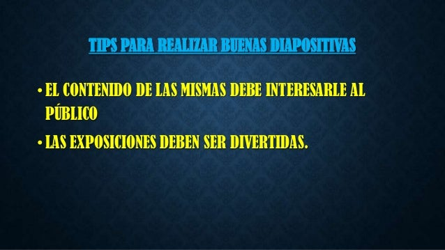 TIPS PARA REALIZAR BUENAS DIAPOSITIVAS • EL CONTENIDO DE LAS MISMAS DEBE INTERESARLE AL PÚBLICO • LAS EXPOSICIONES DEBEN S...