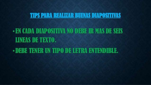 TIPS PARA REALIZAR BUENAS DIAPOSITIVAS  • EN CADA DIAPOSITIVA NO DEBE IR MAS DE SEIS LINEAS DE TEXTO. • DEBE TENER UN TIPO...