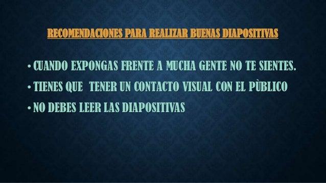 RECOMENDACIONES PARA REALIZAR BUENAS DIAPOSITIVAS  • CUANDO EXPONGAS FRENTE A MUCHA GENTE NO TE SIENTES. • TIENES QUE TENE...