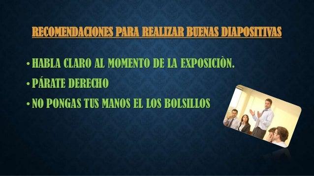 RECOMENDACIONES PARA REALIZAR BUENAS DIAPOSITIVAS • HABLA CLARO AL MOMENTO DE LA EXPOSICIÒN. • PÁRATE DERECHO • NO PONGAS ...