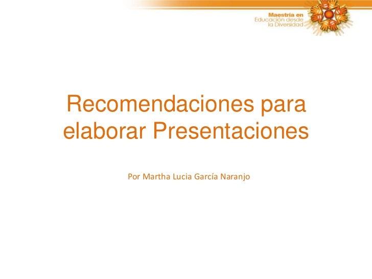 Recomendaciones paraelaborar Presentaciones      Por Martha Lucia García Naranjo