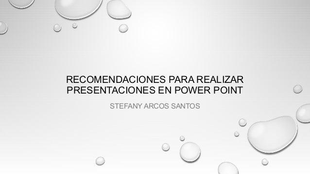 RECOMENDACIONES PARA REALIZAR PRESENTACIONES EN POWER POINT STEFANY ARCOS SANTOS