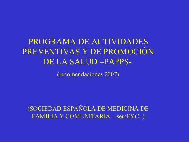 PROGRAMA DE ACTIVIDADESPREVENTIVAS Y DE PROMOCIÓNDE LA SALUD –PAPPS-(recomendaciones 2007)(SOCIEDAD ESPAÑOLA DE MEDICINA D...