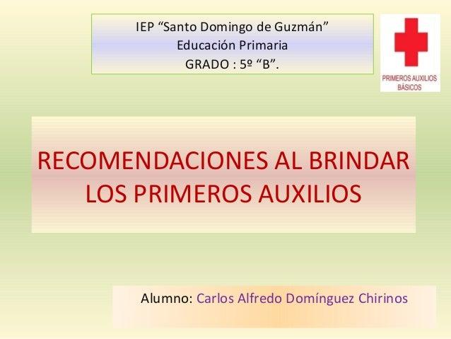 """RECOMENDACIONES AL BRINDAR LOS PRIMEROS AUXILIOS Alumno: Carlos Alfredo Domínguez Chirinos IEP """"Santo Domingo de Guzmán"""" E..."""