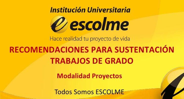 RECOMENDACIONES PARA SUSTENTACIÓN       TRABAJOS DE GRADO         Modalidad Proyectos         Todos Somos ESCOLME
