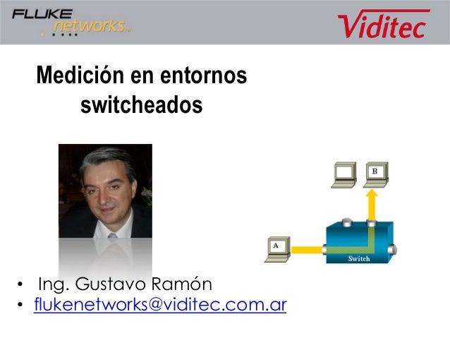 Medición en entornosswitcheados• Ing. Gustavo Ramón• flukenetworks@viditec.com.ar