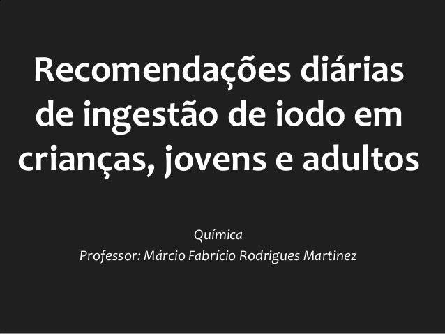 Recomendações diárias de ingestão de iodo em crianças, jovens e adultos Química Professor: Márcio Fabrício Rodrigues Marti...