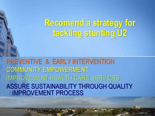Recomend a strategy for tackling stunting U2 PREVENTIVE & EARLY INTERVENTION COMMUNITY EMPOWERMENT IMPROVEMENT HEALTH CARE...