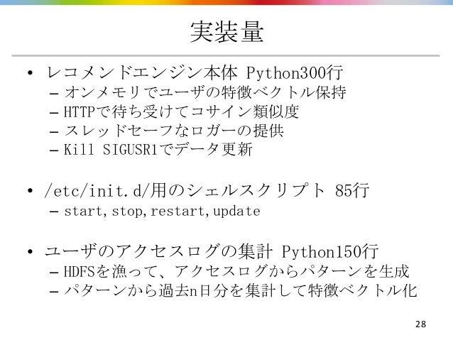 実装量• レコメンドエンジン本体 Python300行 –   オンメモリでユーザの特徴ベクトル保持 –   HTTPで待ち受けてコサイン類似度 –   スレッドセーフなロガーの提供 –   Kill SIGUSR1でデータ更新• /etc/i...