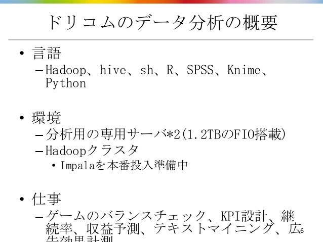 ドリコムのデータ分析の概要• 言語 – Hadoop、hive、sh、R、SPSS、Knime、   Python• 環境 – 分析用の専用サーバ*2(1.2TBのFIO搭載) – Hadoopクラスタ   • Impalaを本番投入準備中• ...