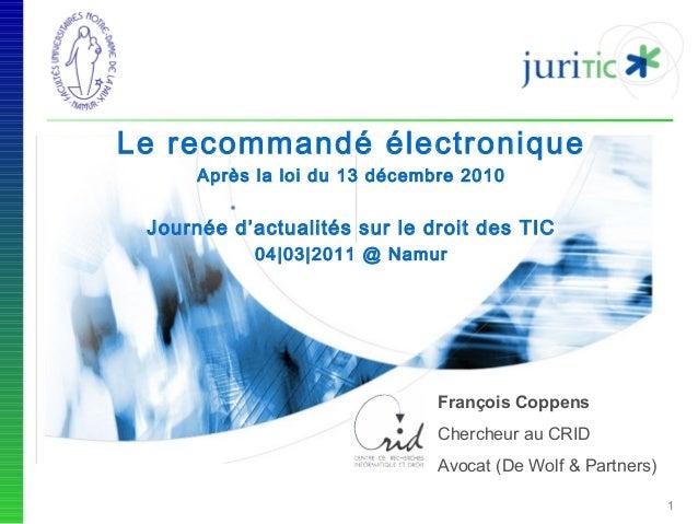 Le recommandé électronique Après la loi du 13 décembre 2010  Journée d'actualités sur le droit des TIC 04|03|2011 @ Namur ...