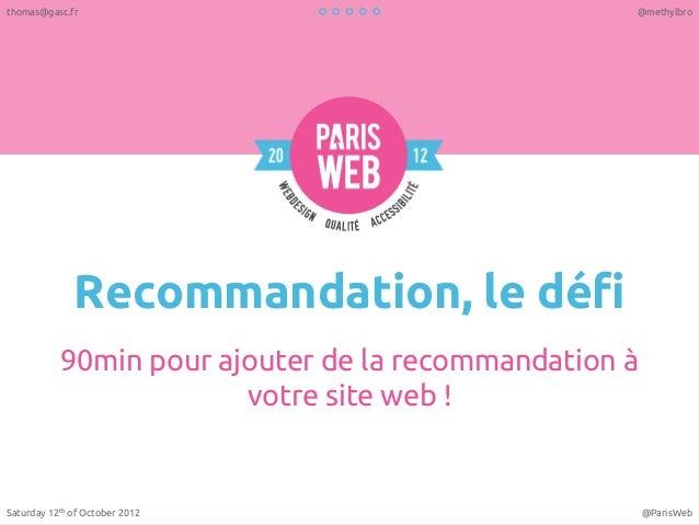 Recommandation, le défi 90min pour ajouter de la recommandation à votre site web ! Saturday 12th of October 2012 @ParisWeb...