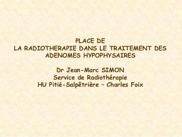 PLACE DELA RADIOTHERAPIE DANS LE TRAITEMENT DES        ADENOMES HYPOPHYSAIRES            Dr Jean-Marc SIMON           Serv...