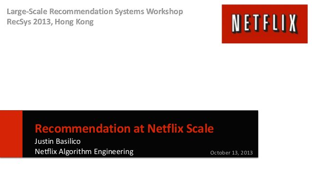 Large-Scale Recommendation Systems Workshop RecSys 2013, Hong Kong  Recommendation at Netflix Scale Justin Basilico Netfli...