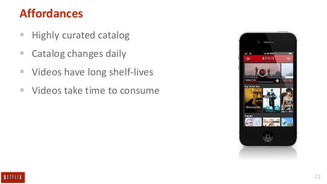 Affordances  Highly curated catalog  Catalog changes daily  Videos have long shelf-lives  Videos take time to consume ...