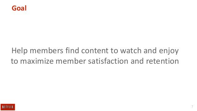 Goal  Help members find content to watch and enjoy to maximize member satisfaction and retention  7
