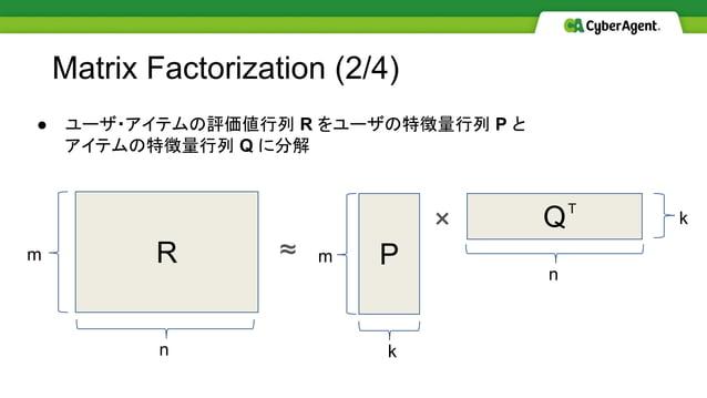 Matrix Factorization (2/4) R P QT m n k k ≈ × ● ユーザ・アイテムの評価値行列 R をユーザの特徴量行列 P と アイテムの特徴量行列 Q に分解 m n