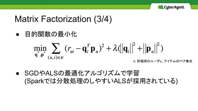 ● 目的関数の最小化 ● SGDやALSの最適化アルゴリズムで学習 (Sparkでは分散処理のしやすいALSが採用されている) Matrix Factorization (3/4) κ: 評価済のユーザu、アイテムiのペア集合
