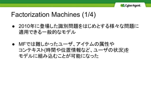● 2010年に登場した識別問題をはじめとする様々な問題に 適用できる一般的なモデル ● MFでは難しかったユーザ、アイテムの属性や コンテキスト(時間や位置情報など、ユーザの状況)を モデルに組み込むことが可能になった Factorizati...