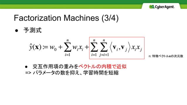 ● 予測式 ● 交互作用項の重みをベクトルの内積で近似 => パラメータの数を抑え、学習時間を短縮 Factorization Machines (3/4) n: 特徴ベクトルxの次元数