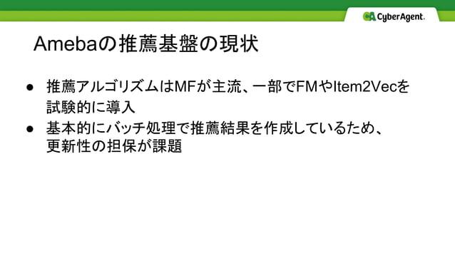● 推薦アルゴリズムはMFが主流、一部でFMやItem2Vecを 試験的に導入 ● 基本的にバッチ処理で推薦結果を作成しているため、 更新性の担保が課題 Amebaの推薦基盤の現状