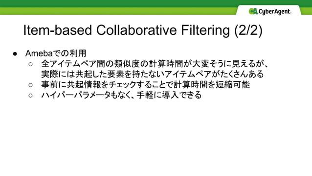 Item-based Collaborative Filtering (2/2) ● Amebaでの利用 ○ 全アイテムペア間の類似度の計算時間が大変そうに見えるが、 実際には共起した要素を持たないアイテムペアがたくさんある ○ 事前に共起情報...