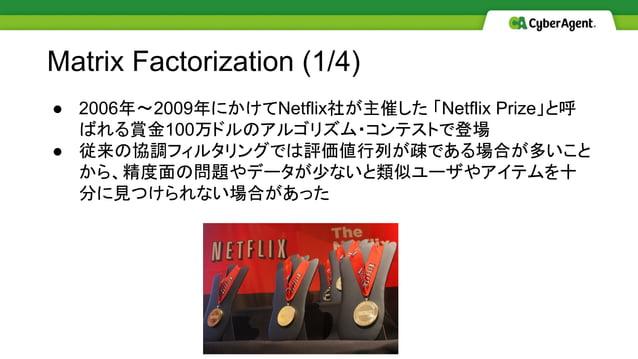 ● 2006年〜2009年にかけてNetflix社が主催した 「Netflix Prize」と呼 ばれる賞金100万ドルのアルゴリズム・コンテストで登場 ● 従来の協調フィルタリングでは評価値行列が疎である場合が多いこと から、精度面の問題やデ...
