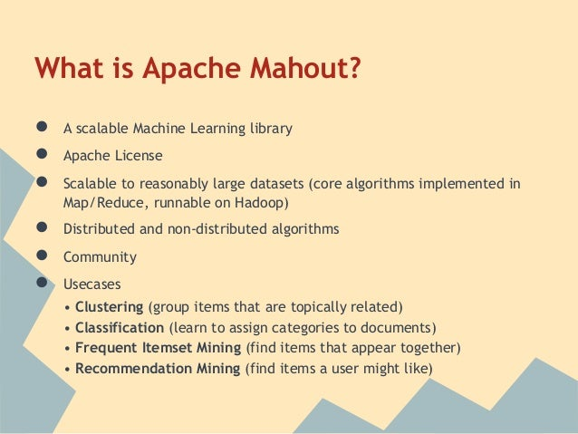 What is Apache Mahout?●   A scalable Machine Learning library●   Apache License●   Scalable to reasonably large datasets (...