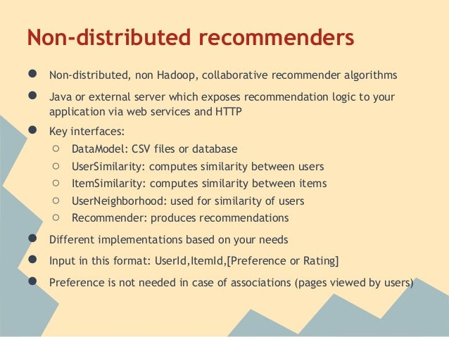 Non-distributed recommenders●   Non-distributed, non Hadoop, collaborative recommender algorithms●   Java or external serv...