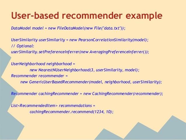 """User-based recommender exampleDataModel model = new FileDataModel(new File(""""data.txt""""));UserSimilarity userSimilarity = ne..."""