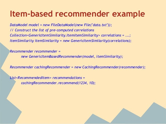 "Item-based recommender exampleDataModel model = new FileDataModel(new File(""data.txt""));// Construct the list of pre-compu..."
